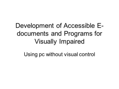 Development of Accessible E- documents and Programs for Visually Impaired Using pc without visual control.