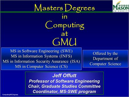 Computing MS Degrees Masters Degrees in Computing at GMU Jeff Offutt Professor of Software Engineering Chair, Graduate Studies Committee Coordinator, MS-SWE.