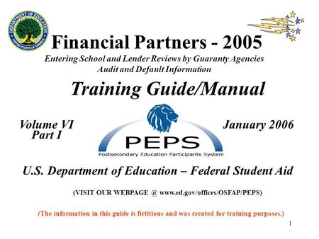 1 Financial Partners - 2005 Entering School and Lender Reviews by Guaranty Agencies Audit and Default Information Training Guide/Manual Volume VI January.