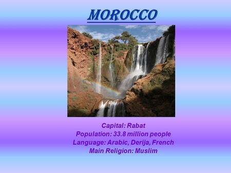MOROCCO Capital: Rabat Population: 33.8 million people Language: Arabic, Derija, French Main Religion: Muslim.