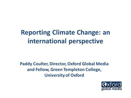 Reporting Climate Change: an international perspective Paddy Coulter, Director, Oxford Global Media and Fellow, Green Templeton College, University of.