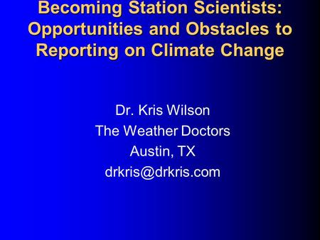 Becoming Station Scientists: Opportunities and Obstacles to Reporting on Climate Change Dr. Kris Wilson The Weather Doctors Austin, TX