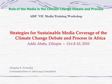 Role of the <strong>Media</strong> in the Climate Change Debate and Process ADF VII <strong>Media</strong> Training Workshop Strategies for Sustainable <strong>Media</strong> Coverage of the Climate Change.