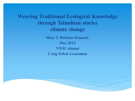 Weaving Traditional Ecological Knowledge through Tsimshian stories climate change Mary T. Haldane Kennedy May 2012 NWIC alumni Craig Tribal Association.