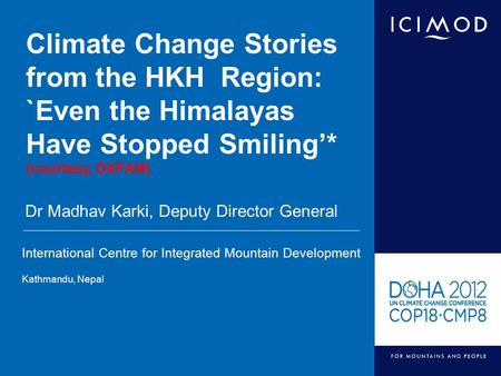 International Centre for Integrated Mountain Development Kathmandu, Nepal Climate Change Stories from the HKH Region: `Even the Himalayas Have Stopped.