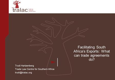 Facilitating South Africa's Exports: What can trade agreements do? Trudi Hartzenberg Trade Law Centre for Southern Africa