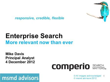 1 Enterprise Search More relevant now than ever Mike Davis Principal Analyst 4 December 2012 © All images acknowledged © msmd advisors 2012 responsive,