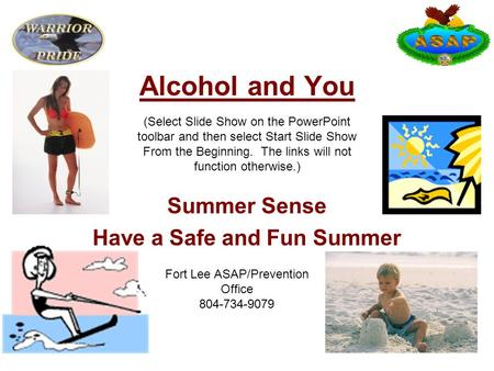 Alcohol and You Summer Sense Have a Safe and Fun Summer Fort Lee ASAP/Prevention Office 804-734-9079 (Select Slide Show on the PowerPoint toolbar and then.