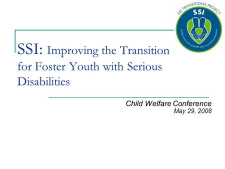 SSI: Improving the Transition for Foster Youth with Serious Disabilities Child Welfare Conference May 29, 2008.