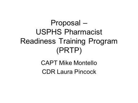 Proposal – USPHS Pharmacist Readiness Training Program (PRTP) CAPT Mike Montello CDR Laura Pincock.