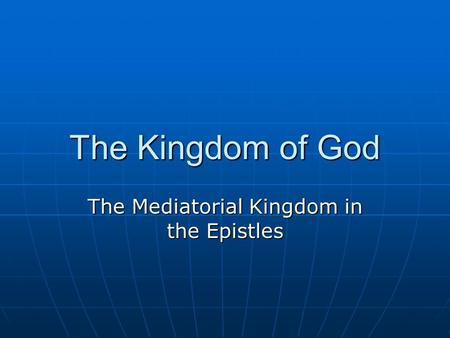 The Kingdom of God The Mediatorial Kingdom in the Epistles.