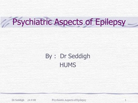 Dr Seddigh 24.9.88Psychiatric Aspects of Epilepsy1 By : Dr Seddigh HUMS.