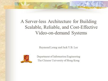 A Server-less Architecture for Building Scalable, Reliable, and Cost-Effective Video-on-demand Systems Raymond Leung and Jack Y.B. Lee Department of Information.