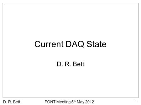 D. R. BettFONT Meeting 5 th May 20121 Current DAQ State D. R. Bett.