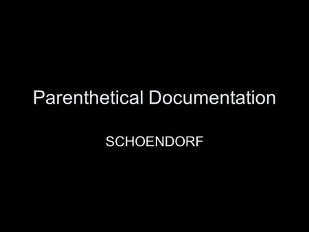Parenthetical Documentation SCHOENDORF. Parenthetical Documentation Everything that you write in your paper must be cited. Each source should have a corresponding.