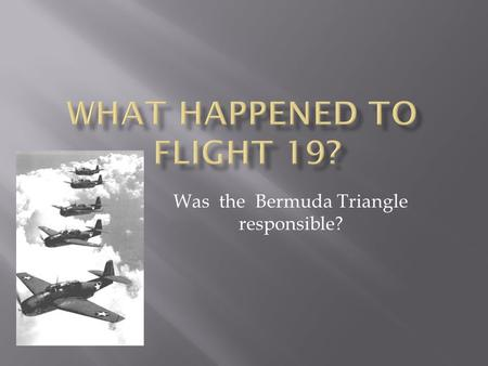 Was the Bermuda Triangle responsible?. Flight 19 left Ft. Lauderdale,Florida at 2:10 p.m. on Dec.5,1945. The flight was a training flight. There were.