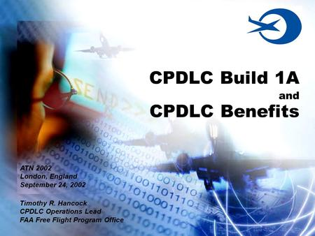 CPDLC Build 1A and CPDLC Benefits Timothy R. Hancock CPDLC Operations Lead FAA Free Flight Program Office ATN 2002 London, England September 24, 2002.