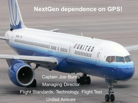 02/10/08 NextGen dependence on GPS! Captain Joe Burns Managing Director Flight Standards, Technology, Flight Test United Airlines.