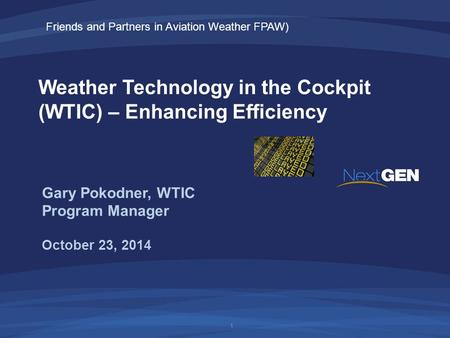 Weather Technology in the Cockpit (WTIC) – Enhancing Efficiency October 23, 2014 Gary Pokodner, WTIC Program Manager 1 Friends and Partners in Aviation.
