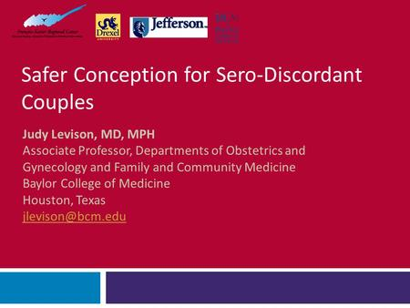 Safer Conception for Sero-Discordant Couples Judy Levison, MD, MPH Associate Professor, Departments of Obstetrics and Gynecology and Family and Community.