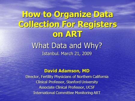 How to Organize Data Collection For Registers on ART What Data and Why? Istanbul. March 21, 2009 David Adamson, MD Director, Fertility Physicians of Northern.
