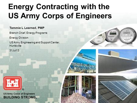 US Army Corps of Engineers BUILDING STRONG ® Energy Contracting with the US Army Corps of Engineers Tammie L Learned, PMP Branch Chief, Energy Programs.