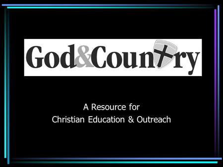 A Resource for Christian Education & Outreach. Duty to God To Serve God Worship God.