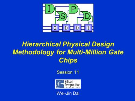 Hierarchical Physical Design Methodology for Multi-Million Gate Chips Session 11 Wei-Jin Dai.