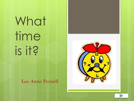 What time is it? Lee Anne Pesnell.  Content Area: Math  Grade Level: 1st  Summary: The purpose of this power point is to review the knowledge students.