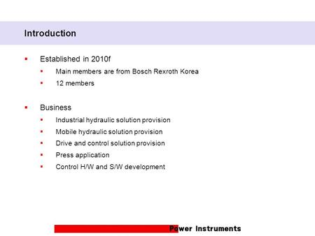 Introduction  Established in 2010f  Main members are from Bosch Rexroth Korea  12 members  Business  Industrial hydraulic solution provision  Mobile.