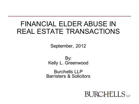 FINANCIAL ELDER ABUSE IN REAL ESTATE TRANSACTIONS September, 2012 By: Kelly L. Greenwood Burchells LLP Barristers & Solicitors.