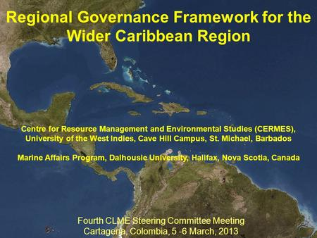 Regional Governance Framework for the Wider Caribbean Region Fourth CLME Steering Committee Meeting Cartagena, Colombia, 5 -6 March, 2013 Centre for Resource.