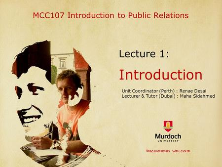 MCC107 Introduction to Public Relations Lecture 1: Introduction Unit Coordinator (Perth) : Renae Desai Lecturer & Tutor (Dubai) : Maha Sidahmed.
