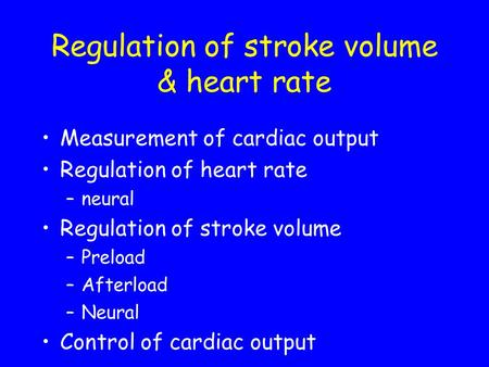 Regulation of stroke volume & heart rate Measurement of cardiac output Regulation of heart rate –neural Regulation of stroke volume –Preload –Afterload.