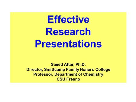 Effective Research Presentations Saeed Attar, Ph.D. Director, Smittcamp Family Honors College Professor, Department of Chemistry CSU Fresno.