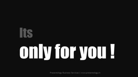 Its only for you ! Presentology Business Services | www.presentology.in.