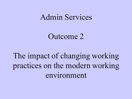 Admin Services Outcome 2 The impact of changing working practices on the modern working environment.