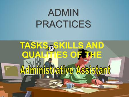 ADMIN PRACTICES TASKS, SKILLS AND QUALITIES OF THE.