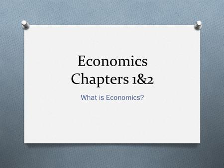 Economics Chapters 1&2 What is Economics?.