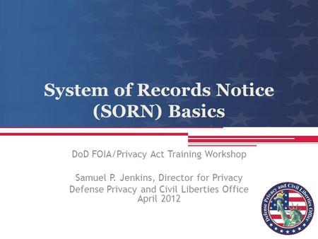 System of Records Notice (SORN) Basics DoD FOIA/Privacy Act Training Workshop Samuel P. Jenkins, Director for Privacy Defense Privacy and Civil Liberties.