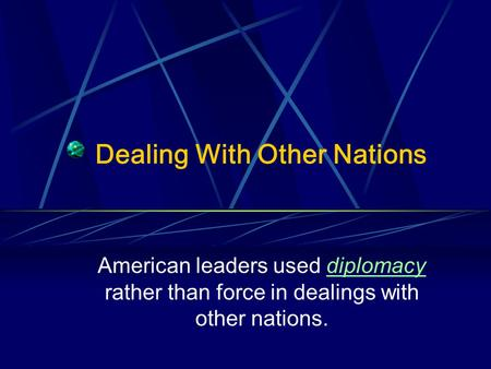 Dealing With Other Nations American leaders used diplomacy rather than force in dealings with other nations.