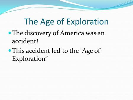 "The Age of Exploration The discovery of America was an accident! This accident led to the ""Age of Exploration"""