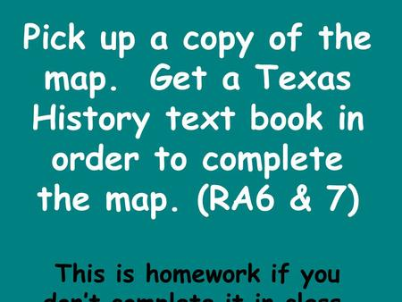 Pick up a copy of the map. Get a Texas History text book in order to complete the map. (RA6 & 7) This is homework if you don't complete it in class.