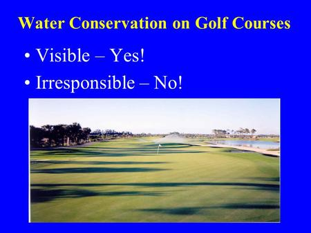 Water Conservation on Golf Courses Visible – Yes! Irresponsible – No!
