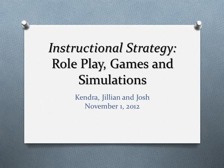 Instructional Strategy: Role Play, Games and Simulations Kendra, Jillian and Josh November 1, 2012.