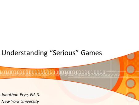 "Understanding ""Serious"" Games Jonathan Frye, Ed. S. New York University."