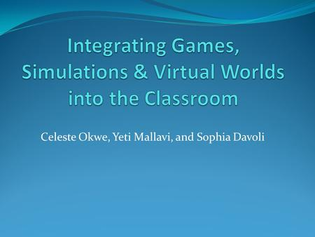Celeste Okwe, Yeti Mallavi, and Sophia Davoli. Outline Why we picked this topic? Introduction to Simulations, Games, and Virtual Worlds. Strengths Weaknesses.
