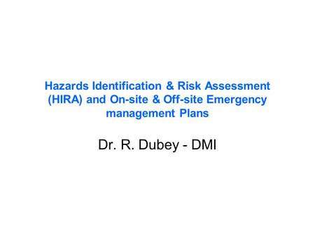 Hazards Identification & Risk Assessment (HIRA) and On-site & Off-site Emergency management Plans Dr. R. Dubey - DMI.