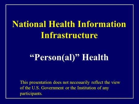 "National Health Information Infrastructure ""Person(al)"" Health This presentation does not necessarily reflect the view of the U.S. Government or the Institution."