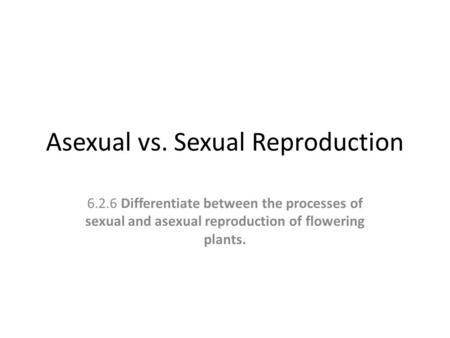 Asexual vs. Sexual Reproduction 6.2.6 Differentiate between the processes of sexual and asexual reproduction of flowering plants.